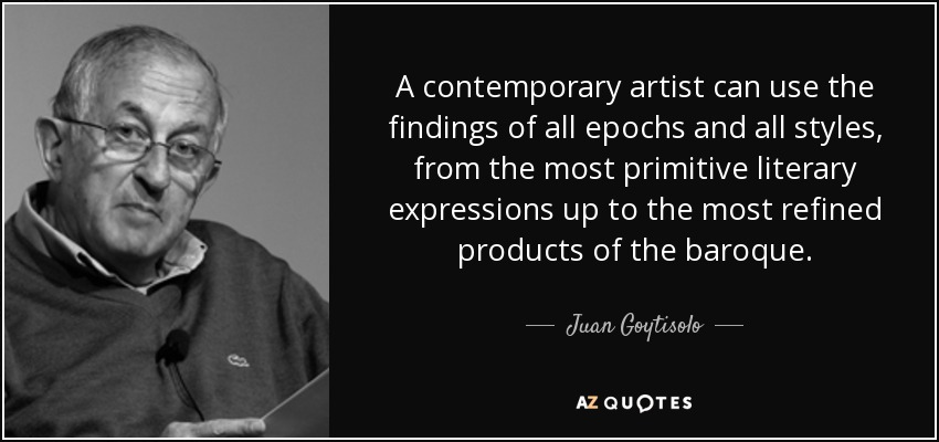 A contemporary artist can use the findings of all epochs and all styles, from the most primitive literary expressions up to the most refined products of the baroque. - Juan Goytisolo