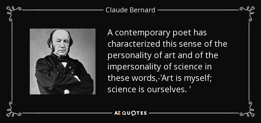 A contemporary poet has characterized this sense of the personality of art and of the impersonality of science in these words,-'Art is myself; science is ourselves. ' - Claude Bernard