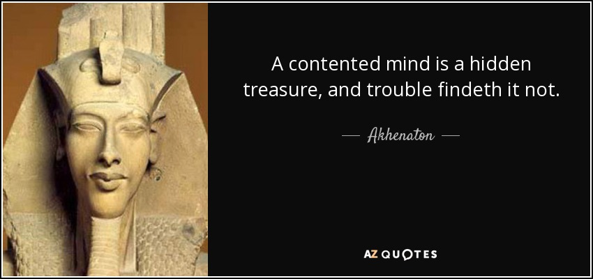 A contented mind is a hidden treasure, and trouble findeth it not. - Akhenaton