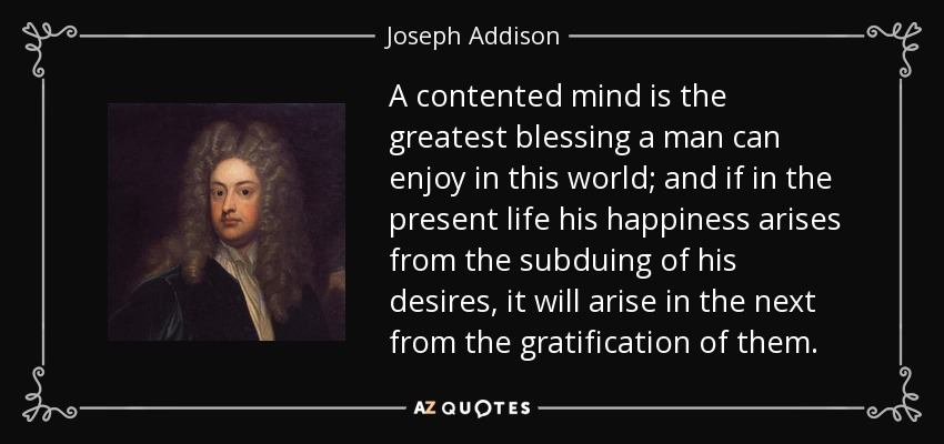A contented mind is the greatest blessing a man can enjoy in this world; and if in the present life his happiness arises from the subduing of his desires, it will arise in the next from the gratification of them. - Joseph Addison