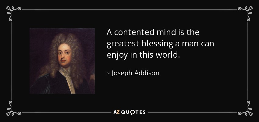 A contented mind is the greatest blessing a man can enjoy in this world. - Joseph Addison