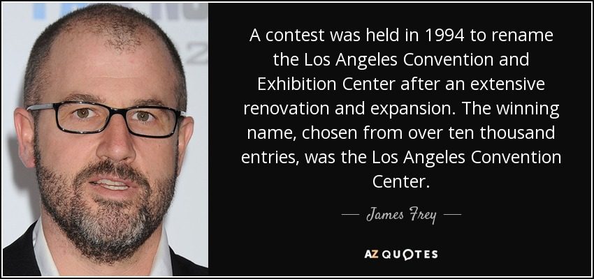 A contest was held in 1994 to rename the Los Angeles Convention and Exhibition Center after an extensive renovation and expansion. The winning name, chosen from over ten thousand entries, was the Los Angeles Convention Center. - James Frey