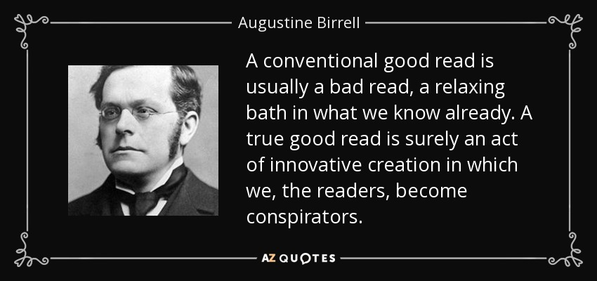 A conventional good read is usually a bad read, a relaxing bath in what we know already. A true good read is surely an act of innovative creation in which we, the readers, become conspirators. - Augustine Birrell