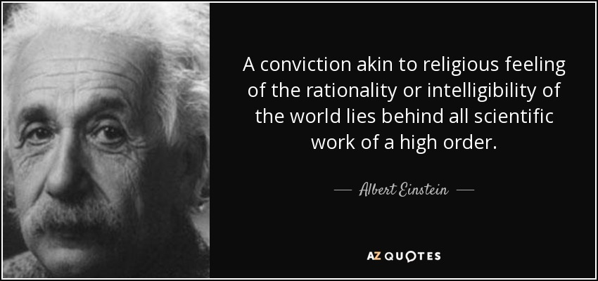 A conviction akin to religious feeling of the rationality or intelligibility of the world lies behind all scientific work of a high order. - Albert Einstein