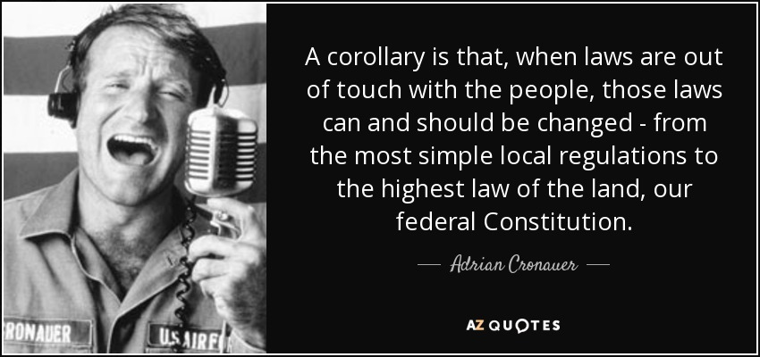 A corollary is that, when laws are out of touch with the people, those laws can and should be changed - from the most simple local regulations to the highest law of the land, our federal Constitution. - Adrian Cronauer