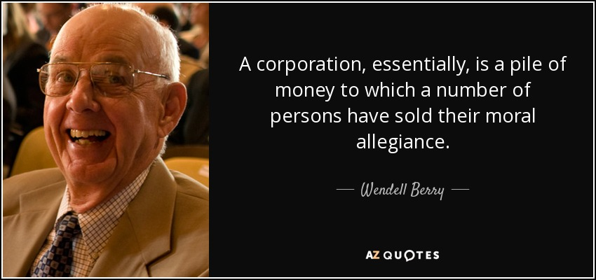 A corporation, essentially, is a pile of money to which a number of persons have sold their moral allegiance. - Wendell Berry