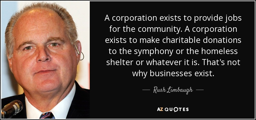 A corporation exists to provide jobs for the community. A corporation exists to make charitable donations to the symphony or the homeless shelter or whatever it is. That's not why businesses exist. - Rush Limbaugh