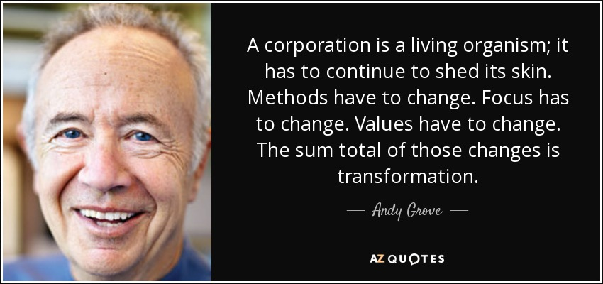 A corporation is a living organism; it has to continue to shed its skin. Methods have to change. Focus has to change. Values have to change. The sum total of those changes is transformation. - Andy Grove
