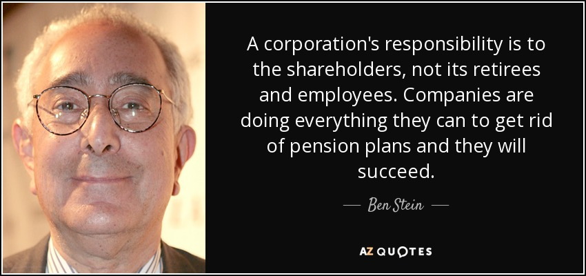 A corporation's responsibility is to the shareholders, not its retirees and employees. Companies are doing everything they can to get rid of pension plans and they will succeed. - Ben Stein