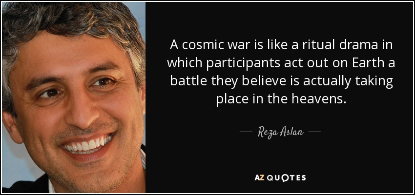 A cosmic war is like a ritual drama in which participants act out on Earth a battle they believe is actually taking place in the heavens. - Reza Aslan