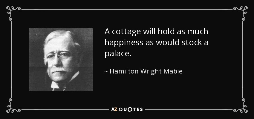 A cottage will hold as much happiness as would stock a palace. - Hamilton Wright Mabie