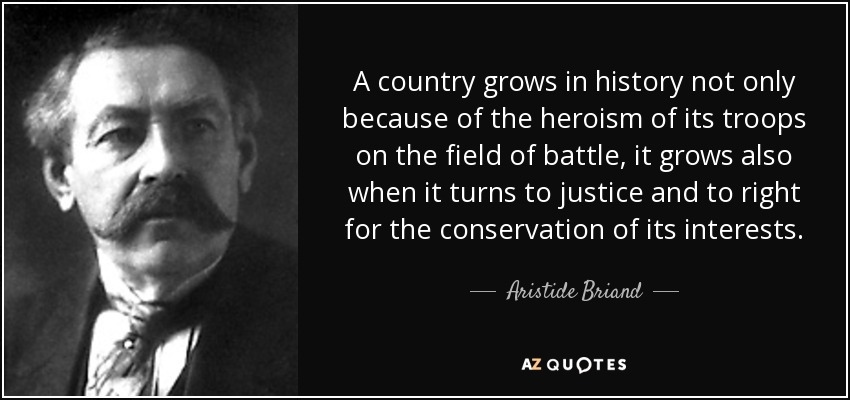 A country grows in history not only because of the heroism of its troops on the field of battle, it grows also when it turns to justice and to right for the conservation of its interests. - Aristide Briand