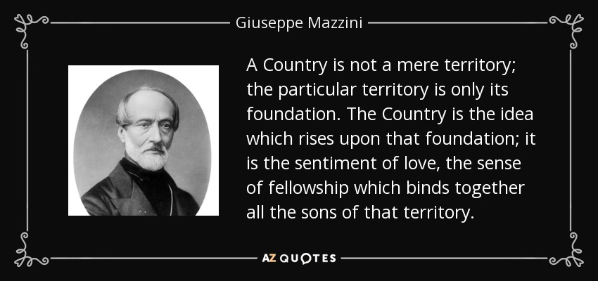 A Country is not a mere territory; the particular territory is only its foundation. The Country is the idea which rises upon that foundation; it is the sentiment of love, the sense of fellowship which binds together all the sons of that territory. - Giuseppe Mazzini