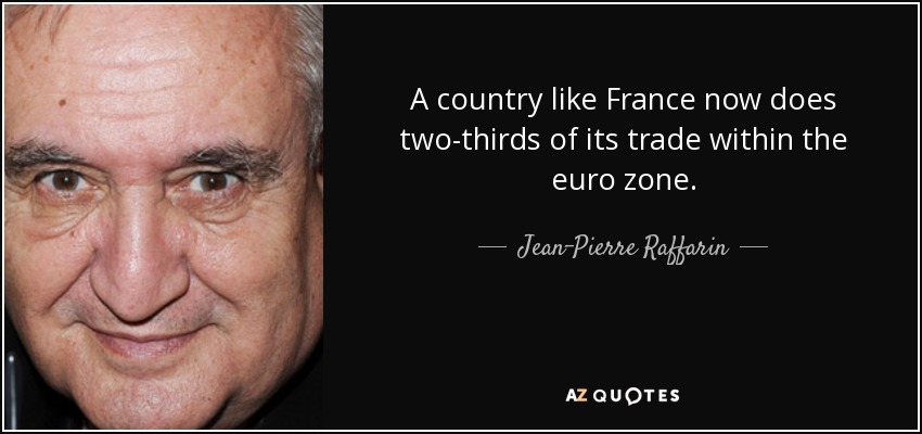 A country like France now does two-thirds of its trade within the euro zone. - Jean-Pierre Raffarin