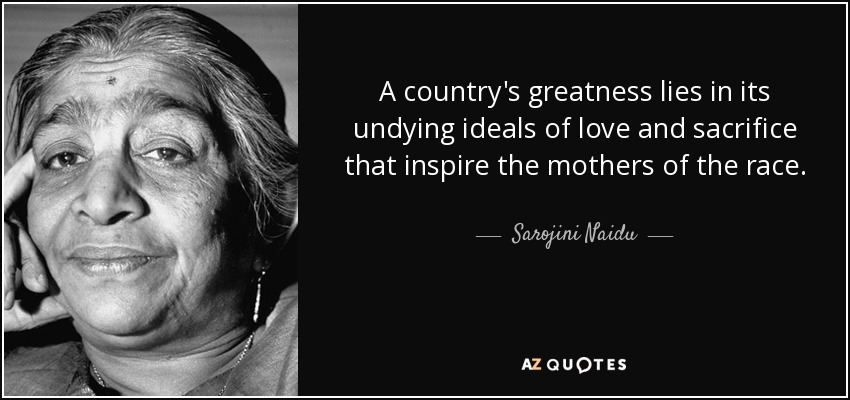 A country's greatness lies in its undying ideals of love and sacrifice that inspire the mothers of the race. - Sarojini Naidu