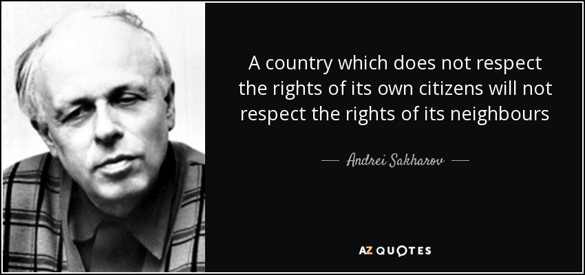 A country which does not respect the rights of its own citizens will not respect the rights of its neighbours - Andrei Sakharov