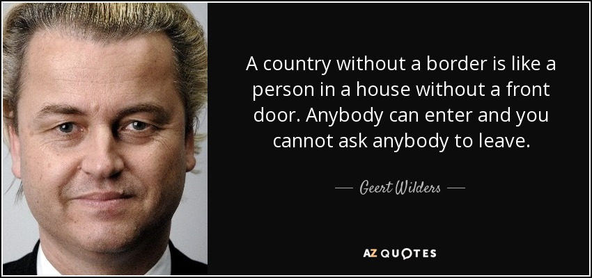 A country without a border is like a person in a house without a front door. Anybody can enter and you cannot ask anybody to leave. - Geert Wilders