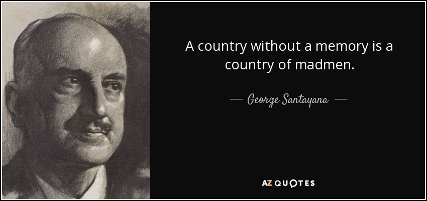 A country without a memory is a country of madmen. - George Santayana