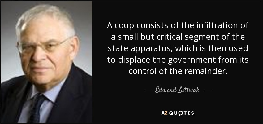 A coup consists of the infiltration of a small but critical segment of the state apparatus, which is then used to displace the government from its control of the remainder. - Edward Luttwak