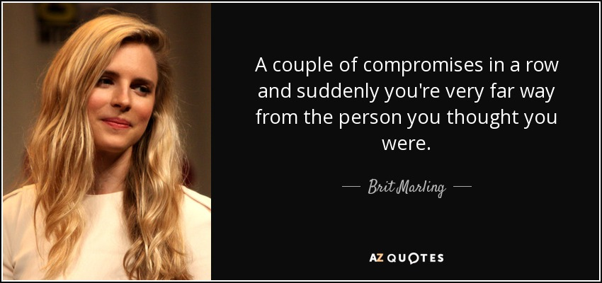 A couple of compromises in a row and suddenly you're very far way from the person you thought you were. - Brit Marling