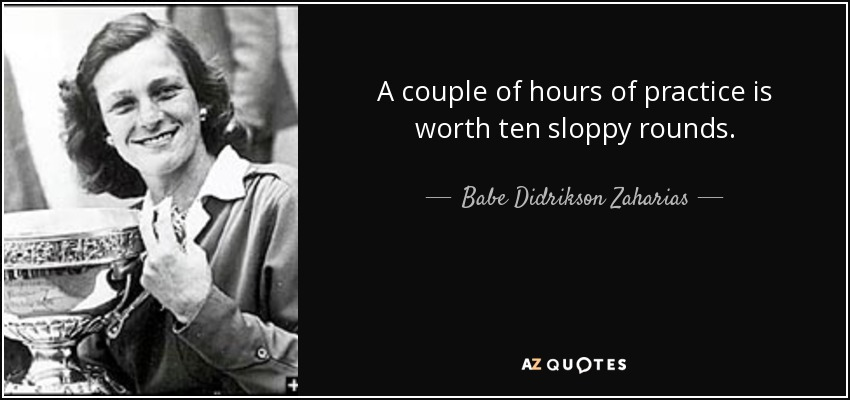 A couple of hours of practice is worth ten sloppy rounds. - Babe Didrikson Zaharias