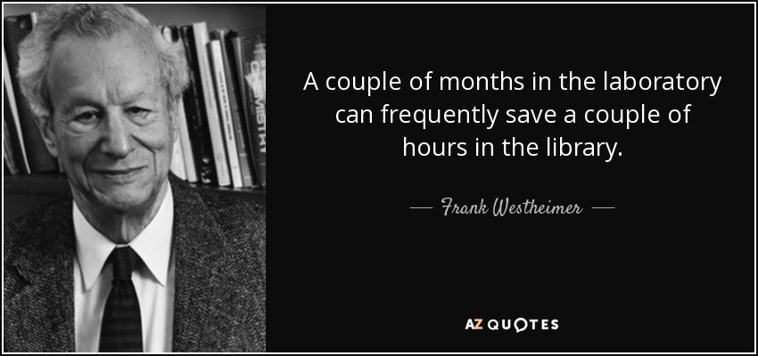 A couple of months in the laboratory can frequently save a couple of hours in the library. - Frank Westheimer