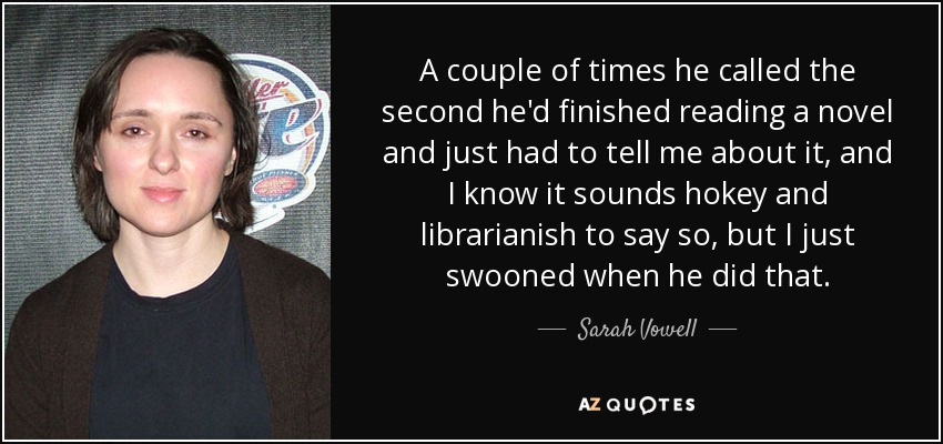 A couple of times he called the second he'd finished reading a novel and just had to tell me about it, and I know it sounds hokey and librarianish to say so, but I just swooned when he did that. - Sarah Vowell