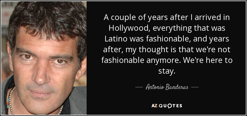 A couple of years after I arrived in Hollywood, everything that was Latino was fashionable, and years after, my thought is that we're not fashionable anymore. We're here to stay. - Antonio Banderas