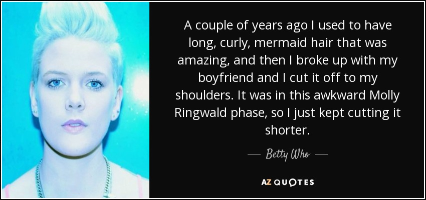 A couple of years ago I used to have long, curly, mermaid hair that was amazing, and then I broke up with my boyfriend and I cut it off to my shoulders. It was in this awkward Molly Ringwald phase, so I just kept cutting it shorter. - Betty Who