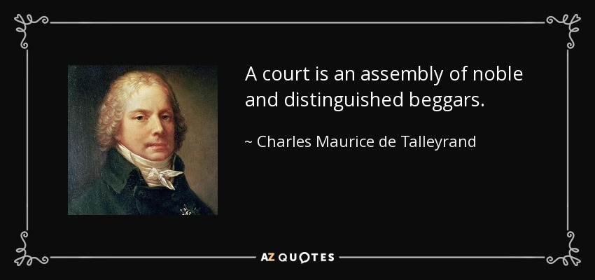 A court is an assembly of noble and distinguished beggars. - Charles Maurice de Talleyrand