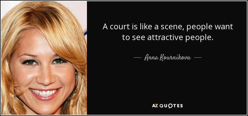 A court is like a scene, people want to see attractive people. - Anna Kournikova