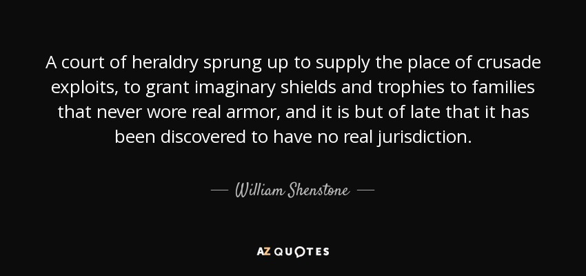 A court of heraldry sprung up to supply the place of crusade exploits, to grant imaginary shields and trophies to families that never wore real armor, and it is but of late that it has been discovered to have no real jurisdiction. - William Shenstone