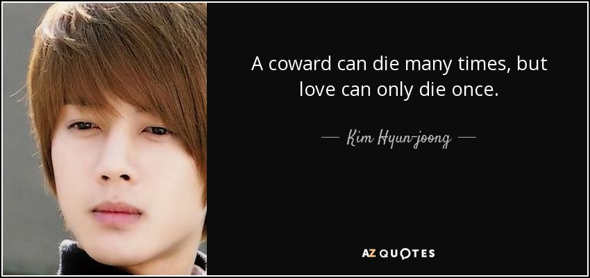 A coward can die many times, but love can only die once. - Kim Hyun-joong
