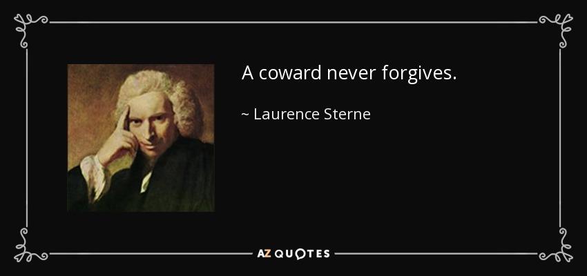 A coward never forgives. - Laurence Sterne