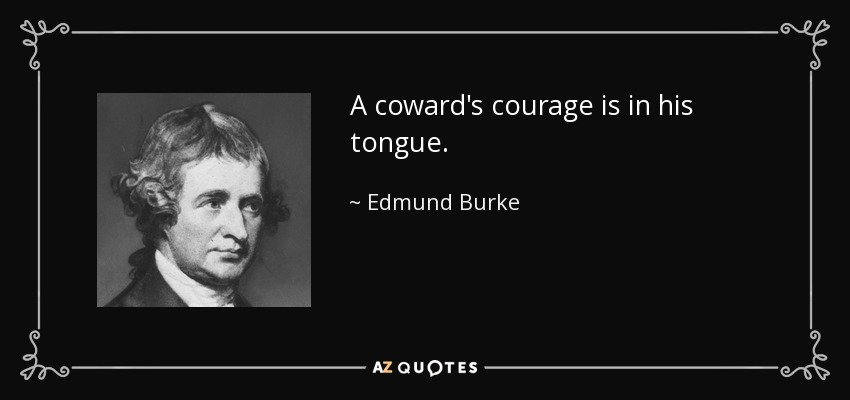 A coward's courage is in his tongue. - Edmund Burke