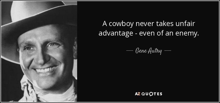 A cowboy never takes unfair advantage - even of an enemy. - Gene Autry