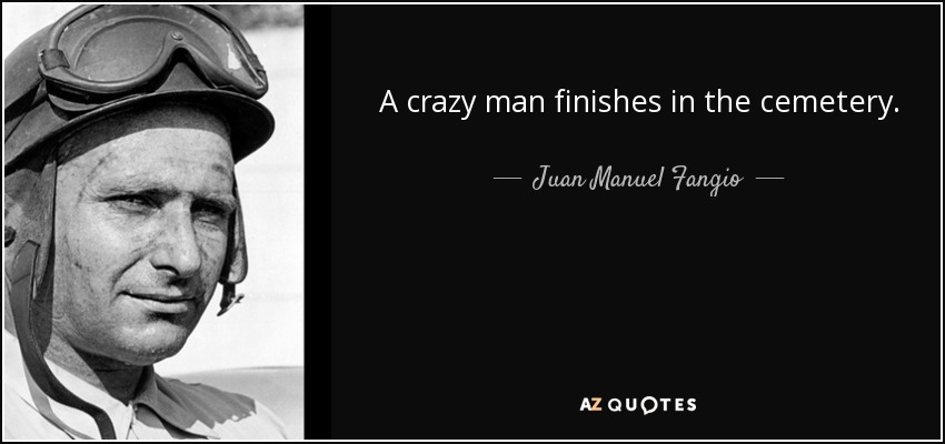 A crazy man finishes in the cemetery. - Juan Manuel Fangio