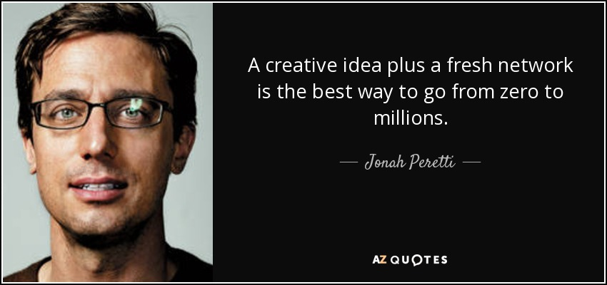 A creative idea plus a fresh network is the best way to go from zero to millions. - Jonah Peretti