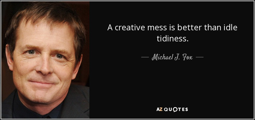 A creative mess is better than idle tidiness. - Michael J. Fox