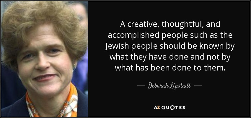 A creative, thoughtful, and accomplished people such as the Jewish people should be known by what they have done and not by what has been done to them. - Deborah Lipstadt