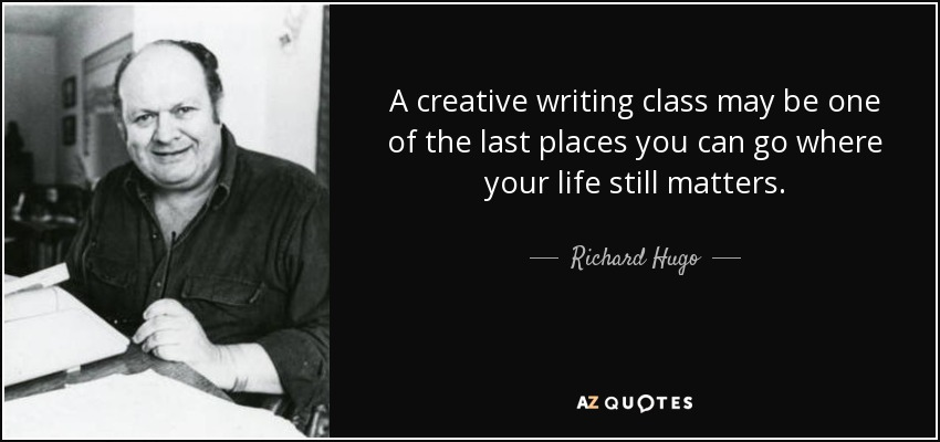 A creative writing class may be one of the last places you can go where your life still matters. - Richard Hugo