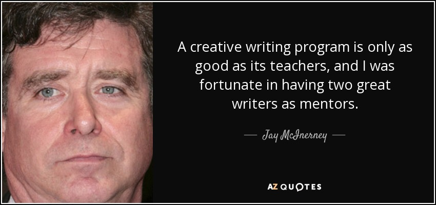 A creative writing program is only as good as its teachers, and I was fortunate in having two great writers as mentors. - Jay McInerney