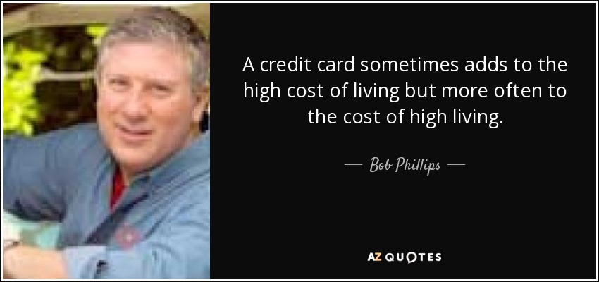 A credit card sometimes adds to the high cost of living but more often to the cost of high living. - Bob Phillips