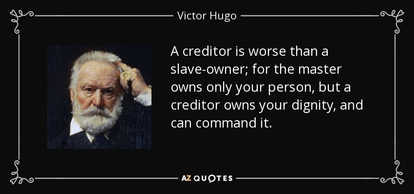 A creditor is worse than a slave-owner; for the master owns only your person, but a creditor owns your dignity, and can command it. - Victor Hugo