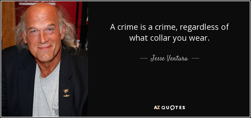 A crime is a crime, regardless of what collar you wear. - Jesse Ventura