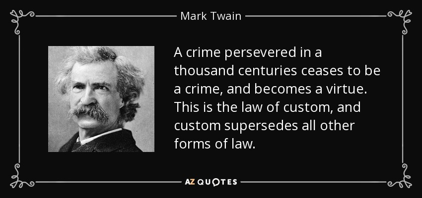 A crime persevered in a thousand centuries ceases to be a crime, and becomes a virtue. This is the law of custom, and custom supersedes all other forms of law. - Mark Twain