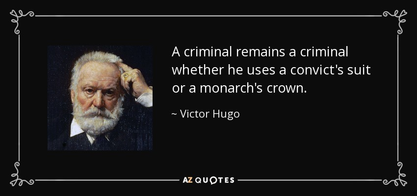 A criminal remains a criminal whether he uses a convict's suit or a monarch's crown. - Victor Hugo