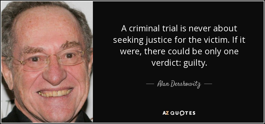 A criminal trial is never about seeking justice for the victim. If it were, there could be only one verdict: guilty. - Alan Dershowitz