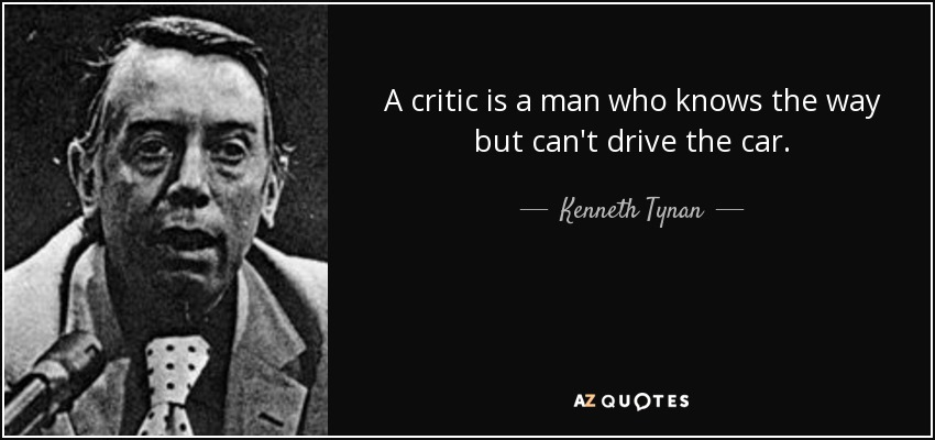 A critic is a man who knows the way but can't drive the car. - Kenneth Tynan