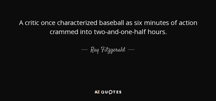 A critic once characterized baseball as six minutes of action crammed into two-and-one-half hours. - Ray Fitzgerald